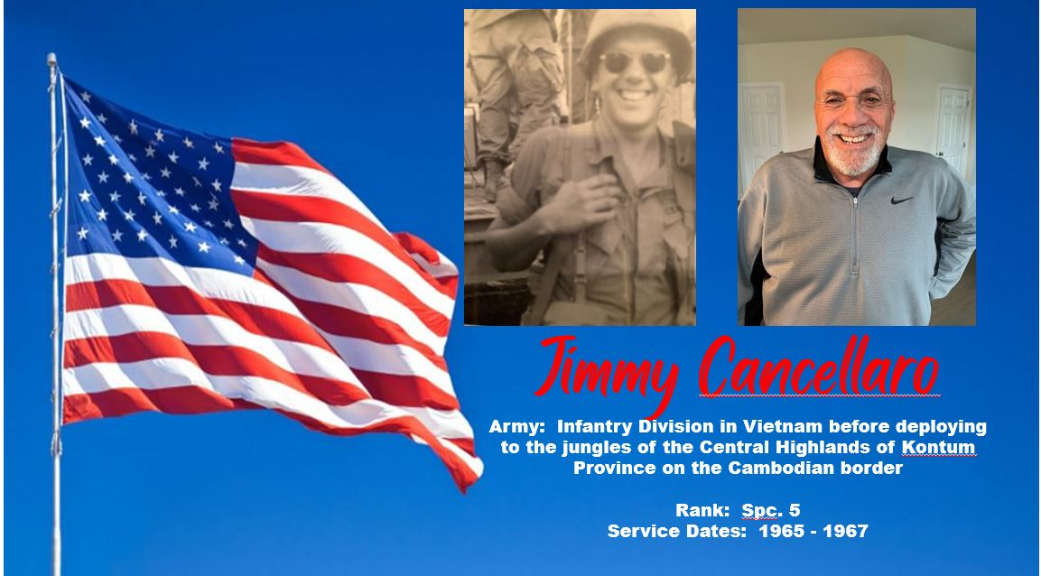 Jimmy Cancellaro - Army in the Infantry Division in Vietnam.  Rank - Spc. 5 with service dates from 1965 - 1967
