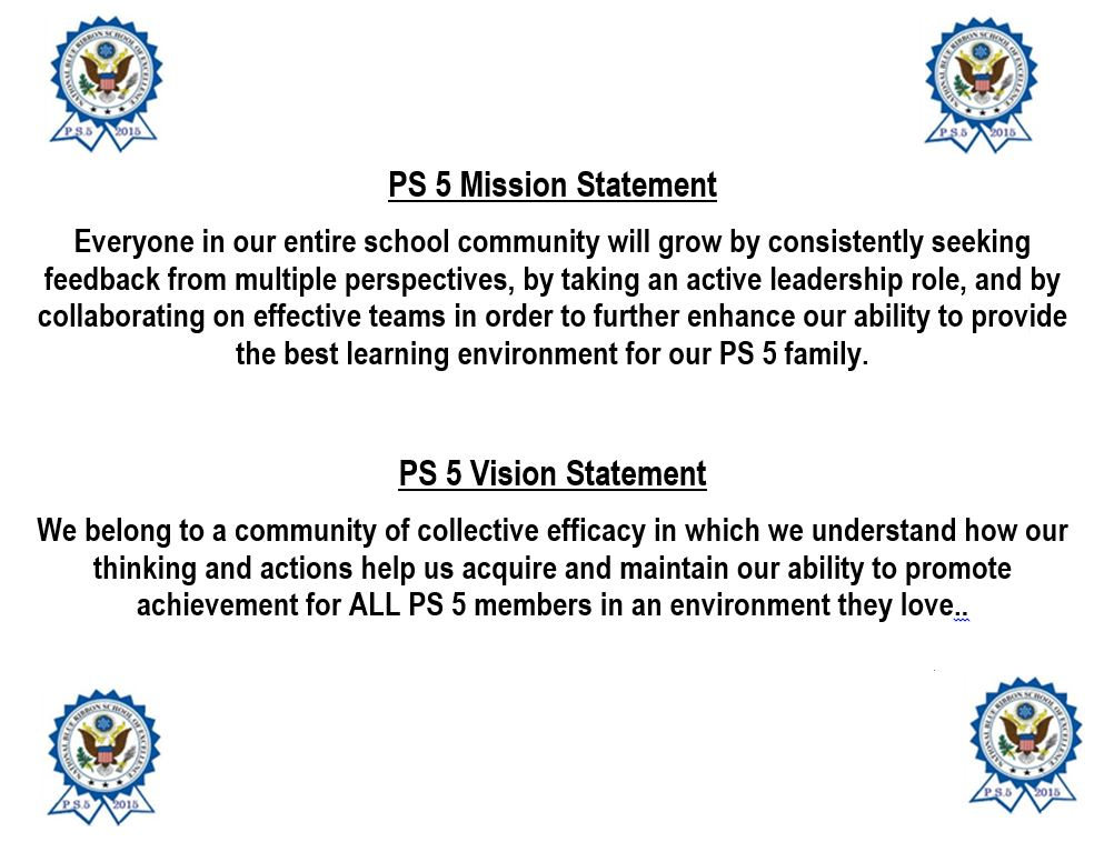 PS 5 Mission Statement  Everyone on our staff will continue to grow and develop professionally by actively seeking feedback from colleagues & supervisors, and by taking an active leadership role on teams in order to enhance our ability to provide the most effective instruction and support to our students.