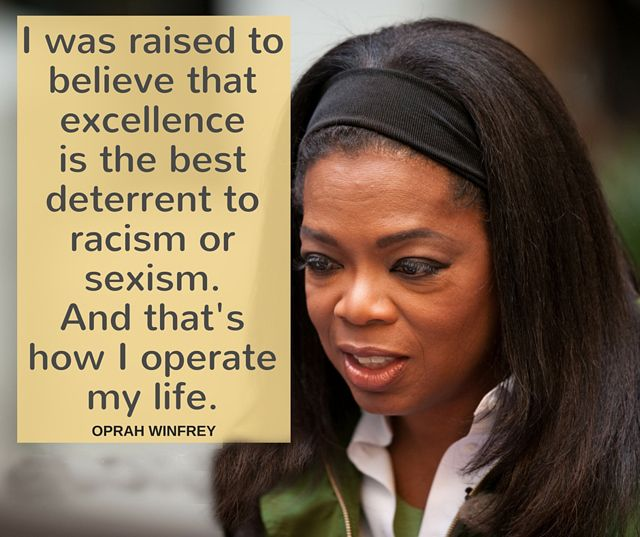 """I believe that excellence is the best deterrent to racism... Oprah Winfrey"