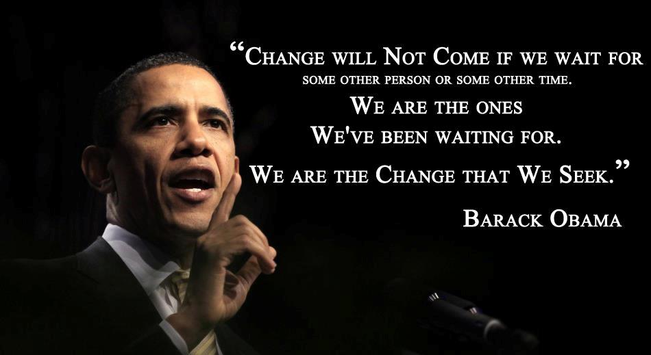 "Barack Obama ""Change will not come if we wait for some other person or some other time. We are the ones we've been waiting for. We are the change that we seek."""