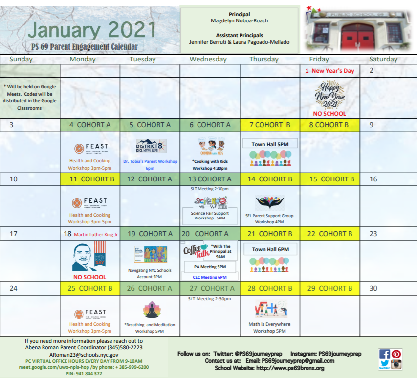 All meetings will be held on Google Meets. Codd cooking workshoes will be distributed in Google Classrooms. 01-04, Feast health and cooking workshop 3pm to 5pm; 01-06, District 8 parent workshop 6pm; 01-07, Town Hall Meeting; 01-11, Feast health and cooking workshop 3pm to 5pm; 01-13, SLT 2:30 pm and Science Fair Support Workshop 5pm; 01-14, SEL Parent Support Group workshop 4 pm; 01-19, Navigating NYC Schools Account workshop 5pm; 01-20, coffee talk with the principal 9 am and PA meeting 5 pm; 01-21, Tow Hall 6 pm; 01-25, Feast health and cooking workshop 3pm to 5pm; 01-26, Breathing and meditation workshop 5 pm; 01-27 SLT 2:30 pm.; 01-28, Math is Everywhere 5 pm