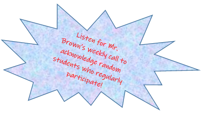 Listen for Mr. Brown's weekly call to acknowledge random students who regularly participate
