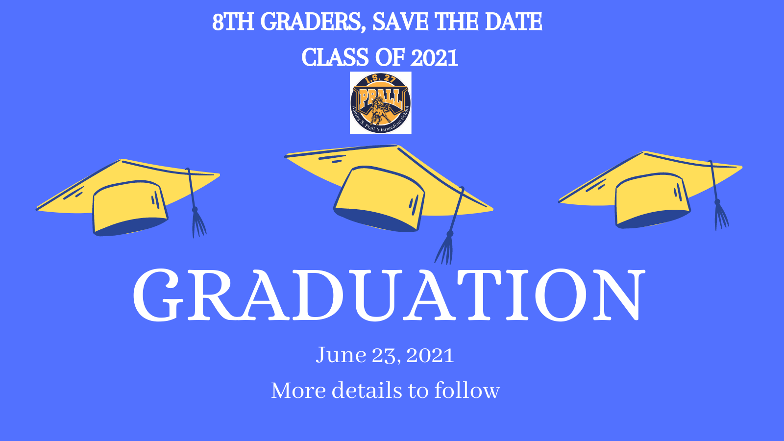 Eighth Graders Save the Date. Graduation June 23, 2021 More Details to follow