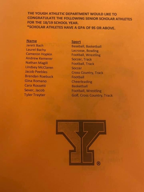 THE YOUGH ATHLETIC DEPARTMENT WOULD LIKE TO  CONGRATULATE THE FOLLOWING SENIOR SCHOLAR ATHLETES  FOR THE 18/19 SCHOOL YEAR.   *SCHOLAR ATHLETES HAVE A GPA OF 95 OR ABOVE.