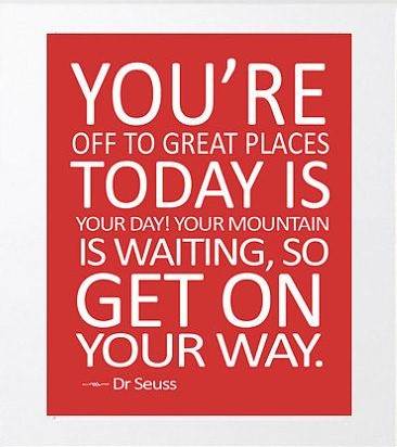 Quote by Dr Suess. You're off to great places. Today is your day! Your mountain is waiting, so get on your way!
