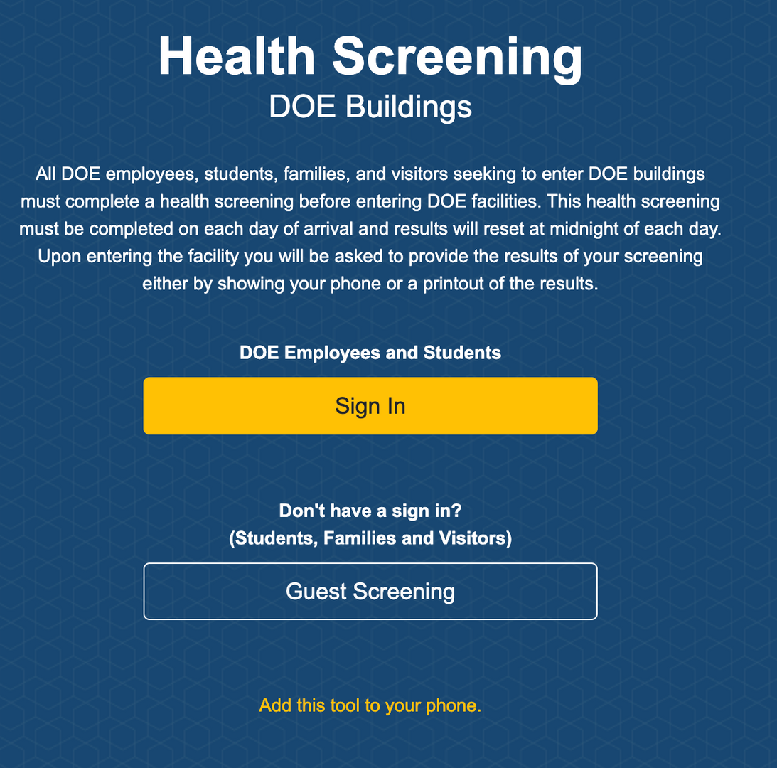 """Screen shot from the department of education site that states """"All DOE employees, students, families, and visitors seeking to enter DOE buildings must complete a health screening before entering DOE facilities. This health screening must be completed on each day of arrival and results will reset at midnight of each day. Upon entering the facility you will be asked to provide the results of your screening either by showing your phone or a printout of the results."""""""