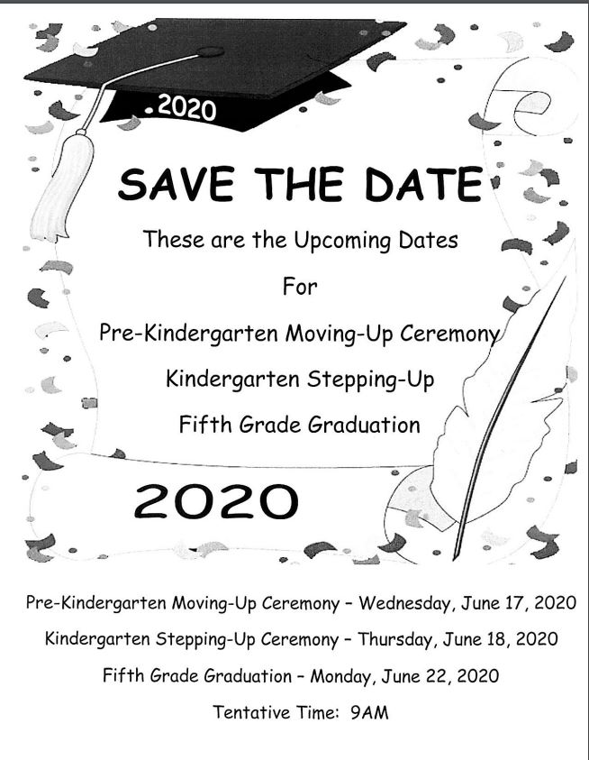 Save The Date! There are dates for  Pre-K Ceremony  Kindergarten Stepping up   Fifth Grade Grad
