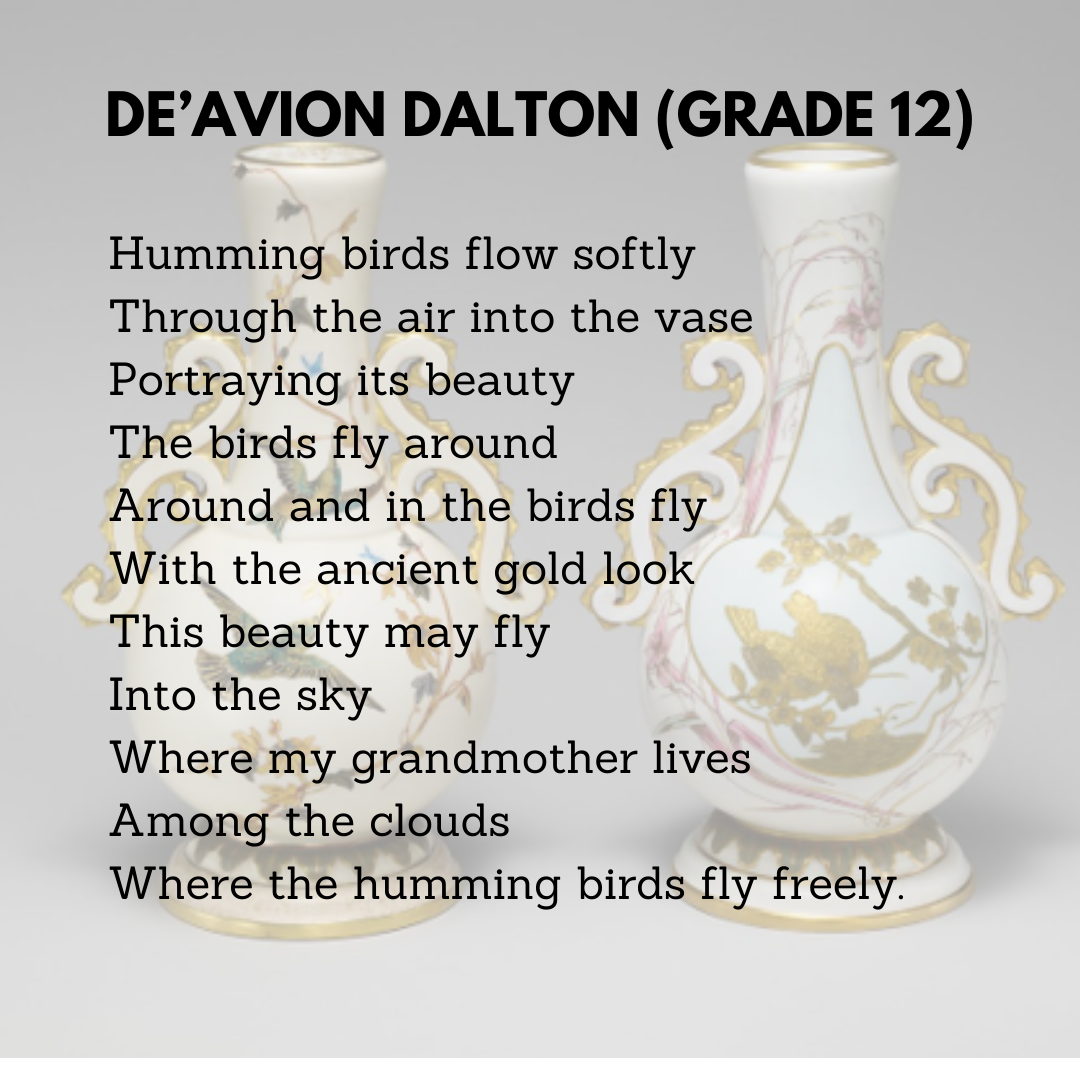 De'Avion Dalton (Grade 12)  Humming birds flow softly  Through the air into the vase  Portraying its beauty  The birds fly around  Around and in the birds fly  With the ancient gold look  This beauty may fly  Into the sky  Where my grandmother lives  Among the clouds  Where the humming birds fly freely.