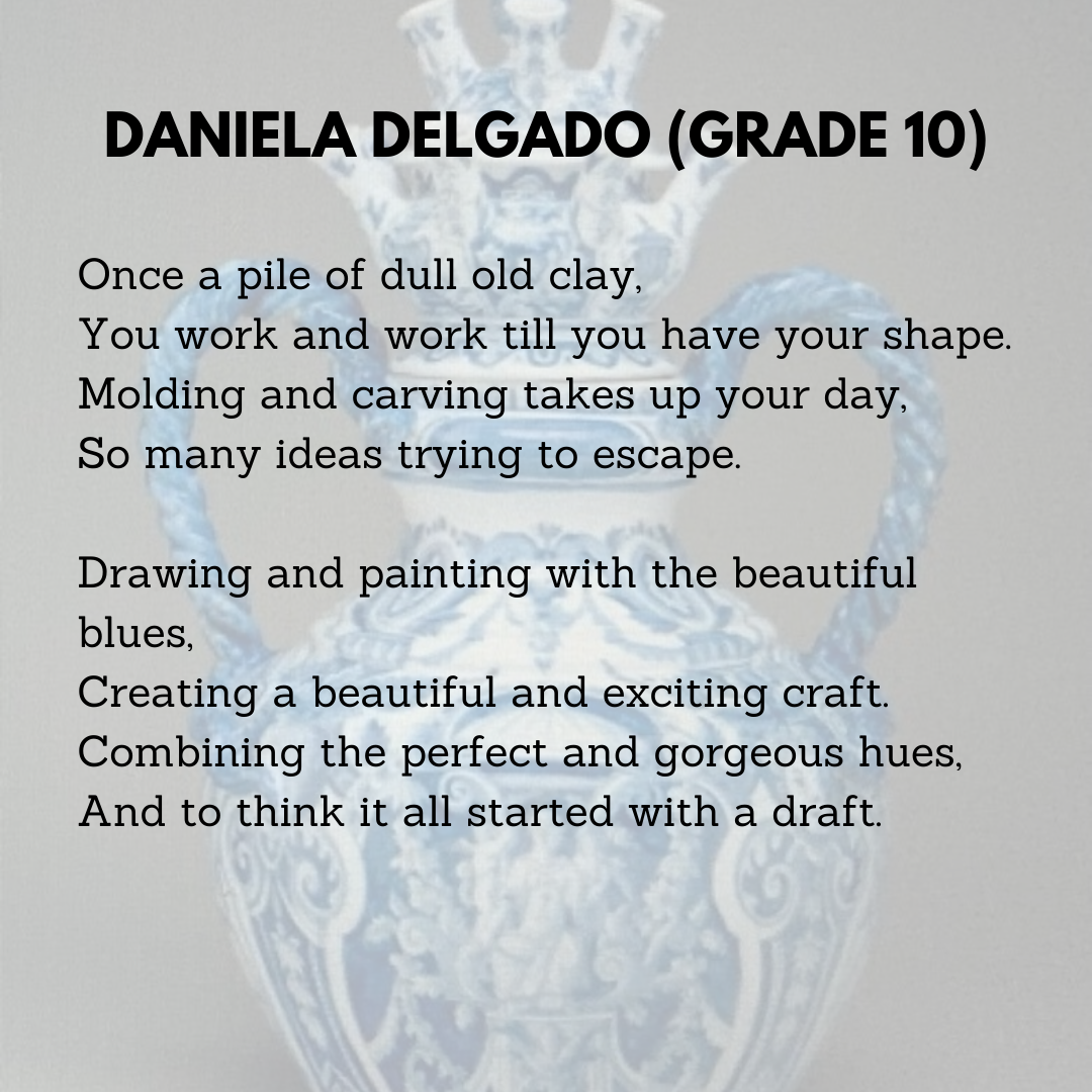 Daniela Delgado (Grade 10)  Once a pile of dull old clay,  You work and work till you have your shape.  Molding and carving takes up your day,  So many ideas trying to escape.    Drawing and painting with the beautiful blues,  Creating a beautiful and exciting craft.  Combining the perfect and gorgeous hues,  And to think it all started with a draft.
