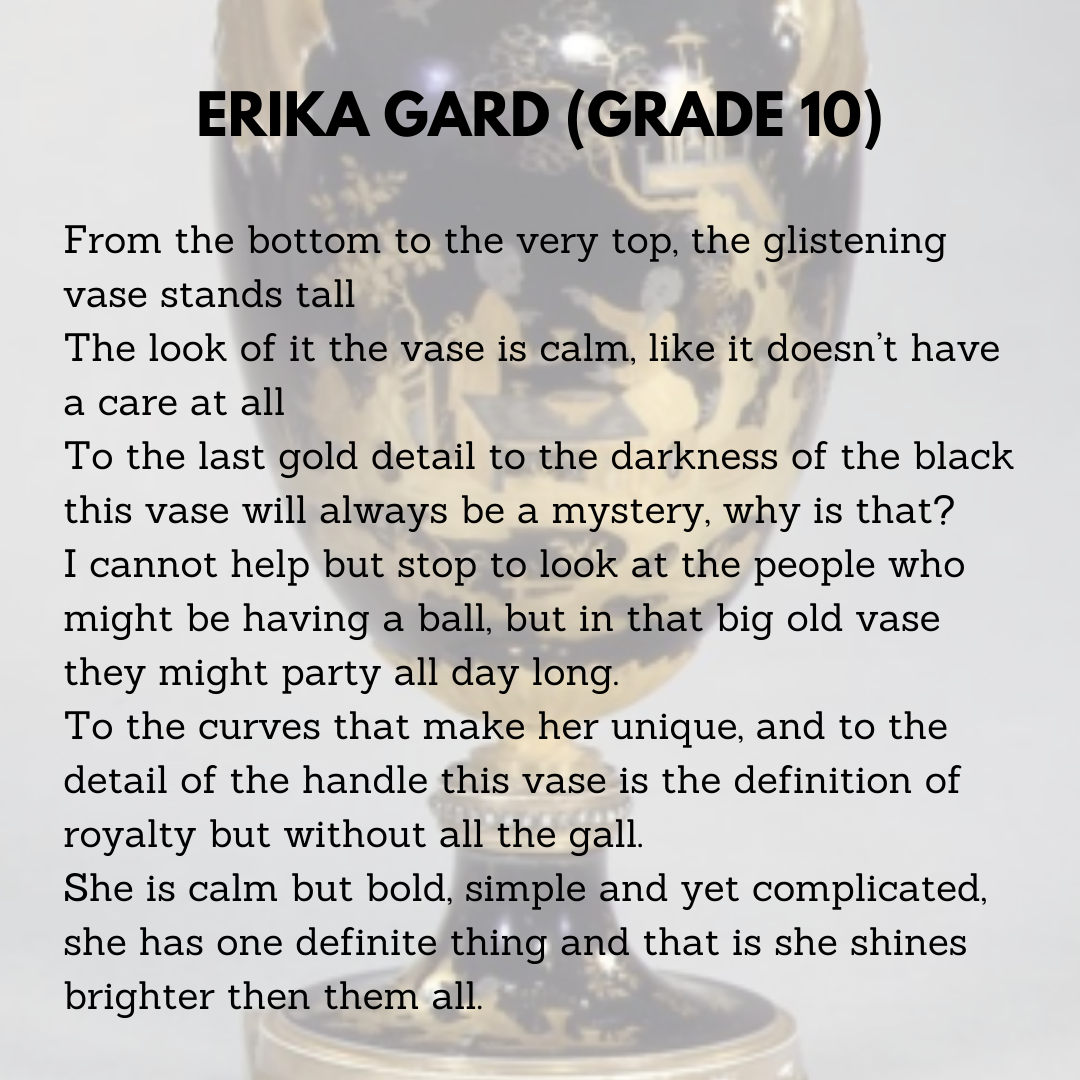Erika Gard (Grade 10)  From the bottom to the very top, the glistening vase stands tall  The look of it the vase is calm, like it doesn't have a care at all  To the last gold detail to the darkness of the black this vase will always be a mystery, why is that?  I cannot help but stop to look at the people who might be having a ball, but in that big old vase they might party all day long.  To the curves that make her unique, and to the detail of the handle this vase is the definition of royalty but without all the gall.  She is calm but bold, simple and yet complicated, she has one definite thing and that is she shines brighter than them all.