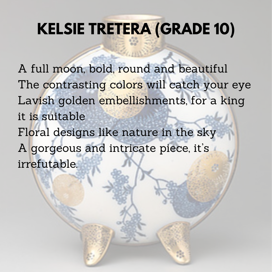 Kelsie Tretera (Grade 10)  A full moon, bold, round and beautiful  The contrasting colors will catch your eye  Lavish golden embellishments, for a king it is suitable  Floral designs like nature in the sky  A gorgeous and intricate piece, it's irrefutable.