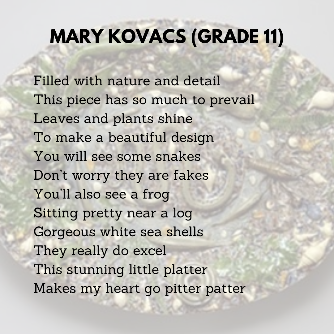 Mary Kovacs (Grade 11)  Filled with nature and detail  This piece has so much to prevail  Leaves and plants shine  To make a beautiful design  You will see some snakes  Don't worry they are fakes  You'll also see a frog  Sitting pretty near a log  Gorgeous white sea shells  They really do excel  This stunning little platter  Makes my heart go pitter patter