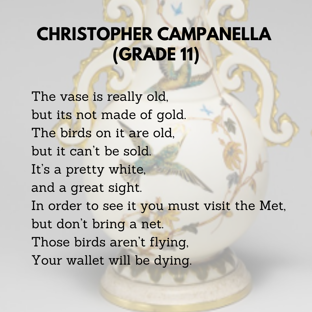 Christopher Campanella (Grade 11)  The vase is really old,  but it's not made of gold.  The birds on it are old,  but it can't be sold.   It's a pretty white,  and a great sight.  In order to see it you must visit the Met,  but don't bring a net.  Those birds aren't flying,  Your wallet will be dying.