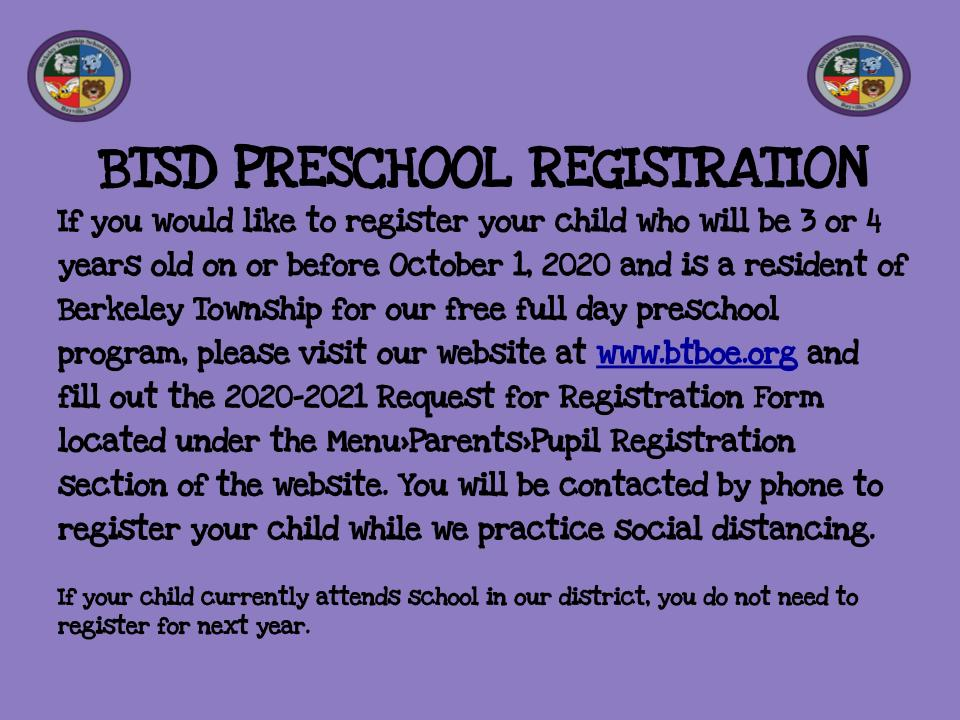 If you would like to register your child for our free full day preschool program for the 2020-2021 school year, please visit our district website at www.btboe.org and complete the 2020-2021 Request for Registration Form located under the Menu>Parents>Pupil Registration section of the website. You will be contacted by phone to register your child while we are practicing social distancing. Your child must be 3 or 4 years old on or before October 1, 2020 and must be a resident of Berkeley Township. You will need to provide 2 proofs of residency, your child's birth certificate and proof of immunizations. If your child currently attends school in our district, you do not need to register for next year.