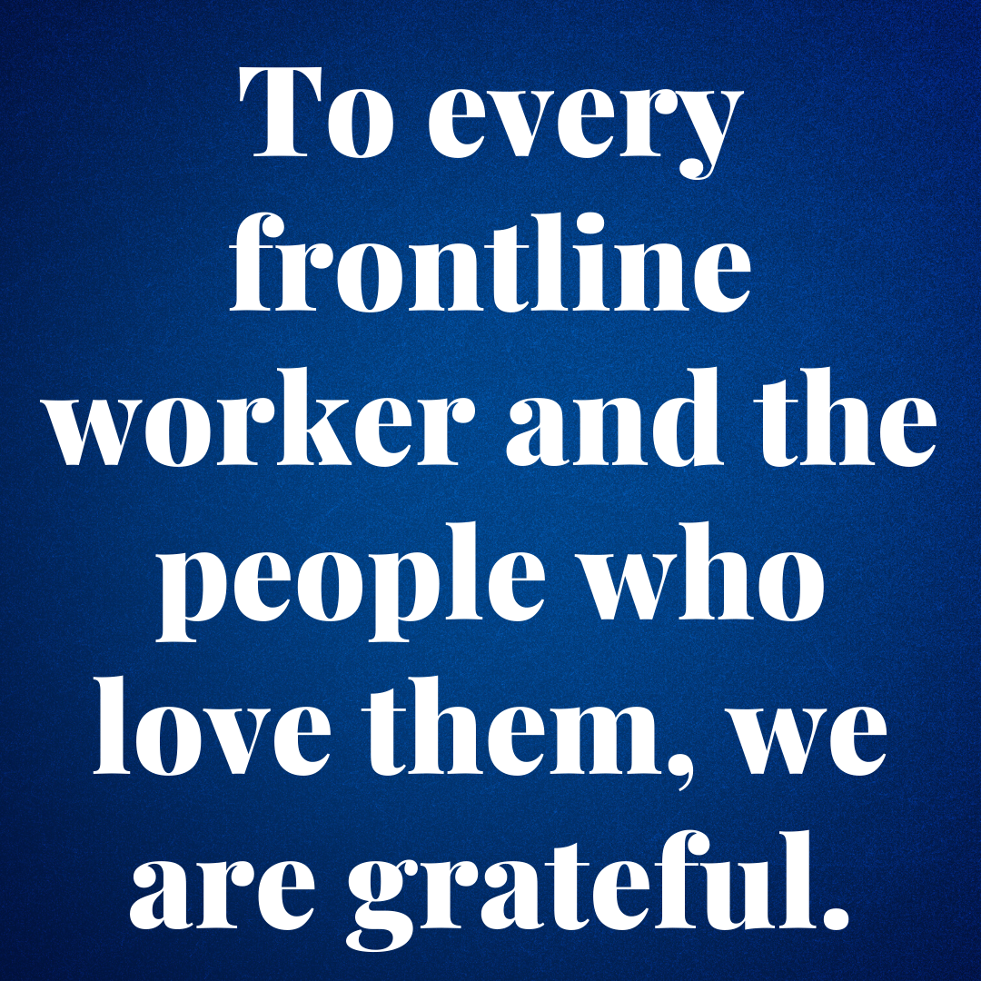to every frontline worker and the people who love them, we are grateful