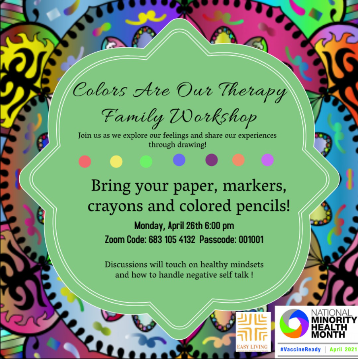 Colors Are Our Therapy Family Workshop. Monday, April 26th @ 6PM Zoom Code: 683 105 4132 Password: 001001 Bring paper, markers, crayons etc. Discussions will touch on Healthy mindsets and how to handle negative self talk.