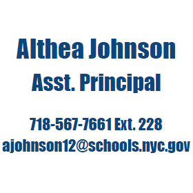 Althea Johnson, Asst. Principal  718-567-7661 Ext. 228 ajohnson12@schools.nyc.gov