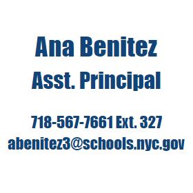 Ana Benitez, Asst. Principal  718-567-7661 Ext. 327 abenitez3@schools.nyc.gov