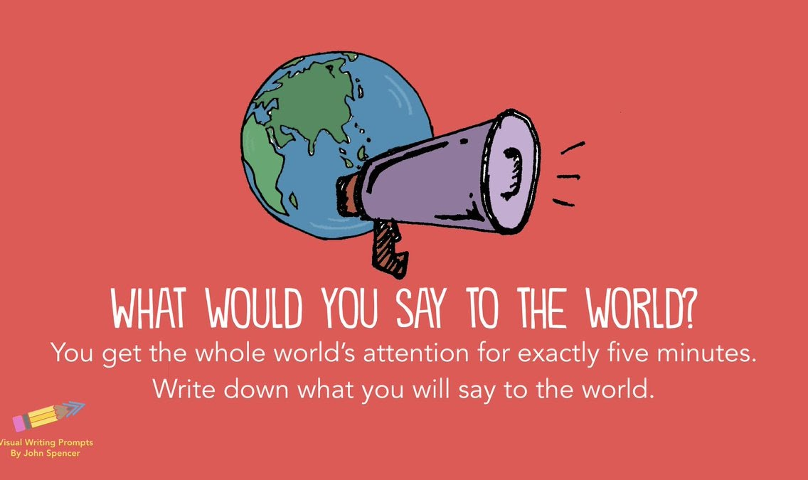 What would you say to the world if you had exactly 5 minutes with everyone's attention?