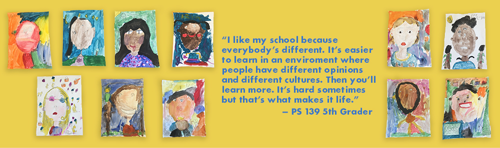"""""""I like my school because everybody's different. It's easier to learn in an environment where people have different opinions and different cultures. Then you'll learn more. It's hard sometimes but that's what makes it life."""" - PS 139 5th Grader Testimonial"""