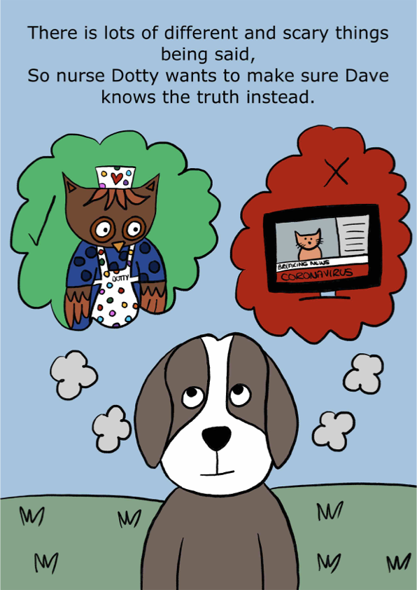 There is lots of different and scary things being said, So nurse Dotty wants to make sure Dave knows the truth instead.