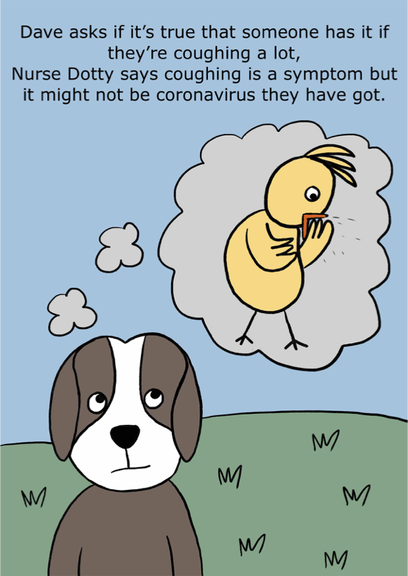 Dave asks if it's true that someone has it if they're coughing a lot, Nurse Dotty says coughing is a symptom but it might not be coronavirus they have got.